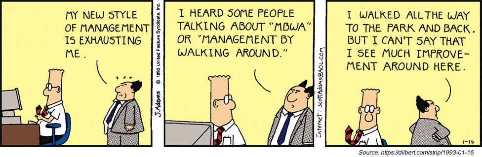 A cartoon. Dilbert sits at his desk. The Boss enters and says, My new style of management is exhausting me. The Boss continues, I heard some people talking about MBWA or Management by Walking Around. The Boss continues, I walked all the way to the park and back. But I can't say that I see much improvement around here.