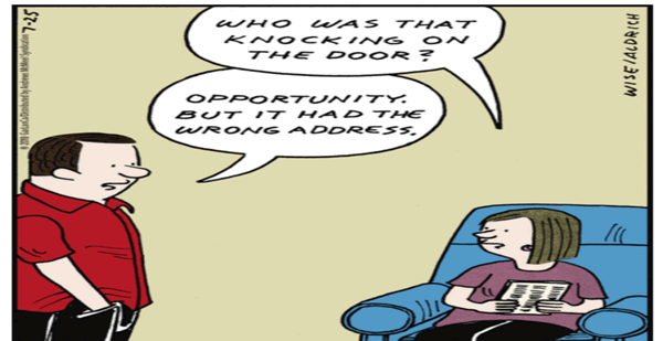 A cartoon showing a wife asking her husband who knocked on their home's front door with the husband responding opportunity but it had the wrong address.